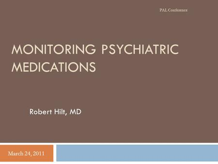 MONITORING PSYCHIATRIC MEDICATIONS Robert Hilt, MD March 24, 2011 PAL Conference.