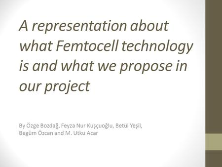 A representation about what Femtocell technology is and what we propose in our project By Özge Bozdağ, Feyza Nur Kuşçuoğlu, Betül Yeşil, Begüm Özcan and.