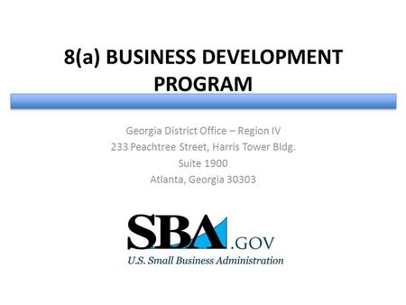 8(a) BUSINESS DEVELOPMENT PROGRAM Georgia District Office – Region IV 233 Peachtree Street, Harris Tower Bldg. Suite 1900 Atlanta, Georgia 30303.