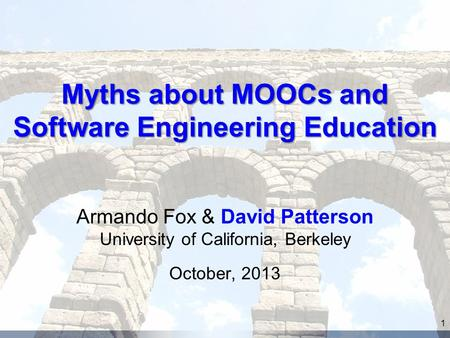 Myths about MOOCs and Software Engineering Education Armando Fox & David Patterson University of California, Berkeley October, 2013 1.
