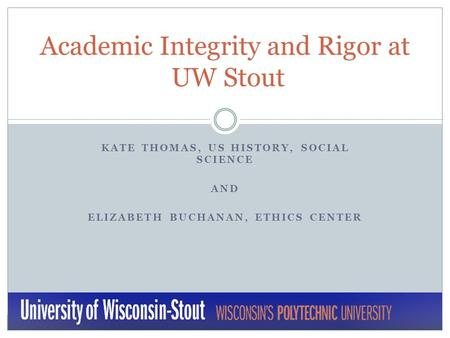KATE THOMAS, US HISTORY, SOCIAL SCIENCE AND ELIZABETH BUCHANAN, ETHICS CENTER Academic Integrity and Rigor at UW Stout.