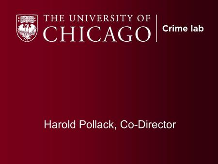 Harold Pollack, Co-Director. Founded in 2008 to partner with Chicago and other jurisdictions to carry out randomized experiments to learn more about.