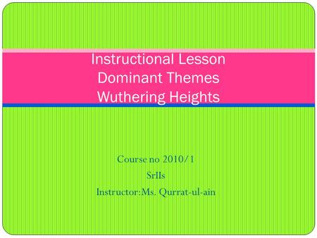 Course no 2010/1 SrIIs Instructor:Ms. Qurrat-ul-ain Instructional Lesson Dominant Themes Wuthering Heights.