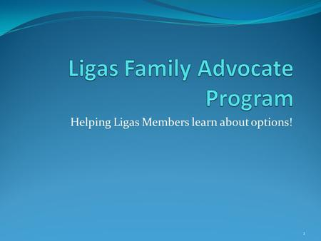 Helping Ligas Members learn about options! 1. 2 This program will initially focus on Ligas class members within the areas served by three Independent.