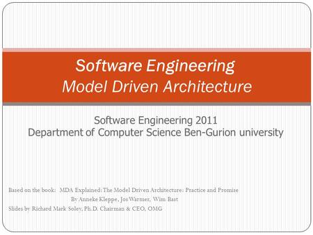 Software Engineering Model Driven Architecture Software Engineering 2011 Department of Computer Science Ben-Gurion university Based on the book: MDA Explained: