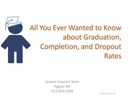 All You Ever Wanted to Know about Graduation, Completion, and Dropout Rates System Support Team Region XIII 512.919.5308 © 2011 Region XIII.