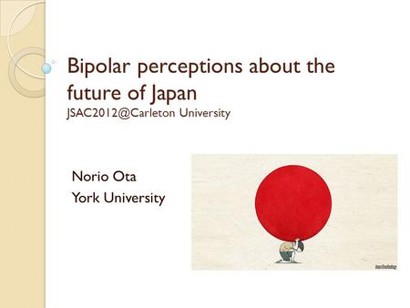 Bipolar perceptions about the future of Japan University Norio Ota York University.