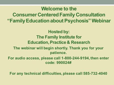 "Welcome to the Consumer Centered Family Consultation ""Family Education about Psychosis"" Webinar Hosted by: The Family Institute for Education, Practice."