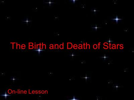 The Birth and Death of Stars On-line Lesson. On-line Lessons: The Birth and Death of Stars What are Stars? Stars are large balls of hot gas. They look.
