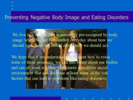 Preventing Negative Body Image and Eating Disorders We live in a society that is extremely pre-occupied by body image where we are bombarded everyday about.
