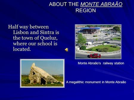 ABOUT THE MONTE ABRAÃO REGION Half way between Lisbon and Sintra is the town of Queluz, where our school is located. Monte Abraão's railway station A megalithic.