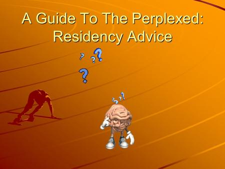A Guide To The Perplexed: Residency Advice. Residency Advice First And Second Year.