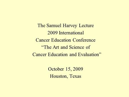 "The Samuel Harvey Lecture 2009 International Cancer Education Conference ""The Art and Science of Cancer Education and Evaluation"" October 15, 2009 Houston,"