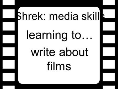 Shrek: media skills learning to… write about films.