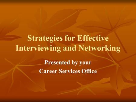 Strategies for Effective Interviewing and Networking Presented by your Career Services Office.
