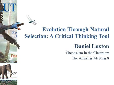 Evolution Through Natural Selection: A Critical Thinking Tool Daniel Loxton Skepticism in the Classroom The Amazing Meeting 8.