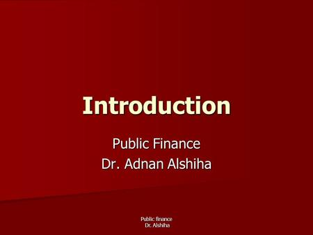 Public finance Dr. Alshiha Introduction Public Finance Dr. Adnan Alshiha.