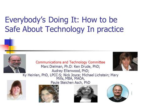 Everybody's Doing It: How to be Safe About Technology In practice Communications and Technology Committee Marc Dielman, Ph.D: Ken Drude, PhD; Audrey Ellenwood,