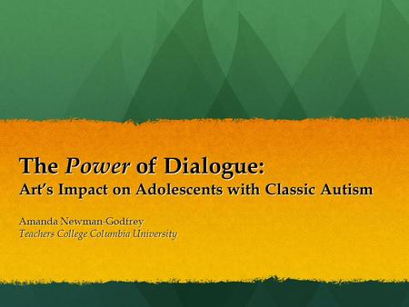 The Power of Dialogue: Art's Impact on Adolescents with Classic Autism Amanda Newman-Godfrey Teachers College Columbia University.