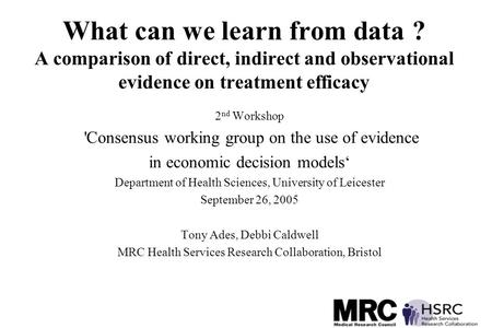 What can we learn from data ? A comparison of direct, indirect and observational evidence on treatment efficacy 2 nd Workshop 'Consensus working group.