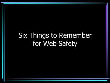 Six Things to Remember for Web Safety. Remember: 1.Some people lie. 2.Grandma might see your posting. 3.Strangers can find you using the information you.