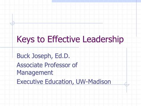 Keys to Effective Leadership Buck Joseph, Ed.D. Associate Professor of Management Executive Education, UW-Madison.
