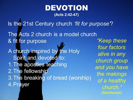 DEVOTION (Acts 2:42-47) Is the 21st Century church 'fit for purpose'? The Acts 2 church is a model church & fit for purpose A church inspired by the Holy.