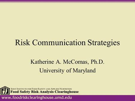 Risk Communication Strategies Katherine A. McComas, Ph.D. University of Maryland.