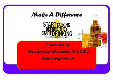 Make A Difference Presented by Ms. Adelaida F. Hernández, MA. LCDC Martin High School.