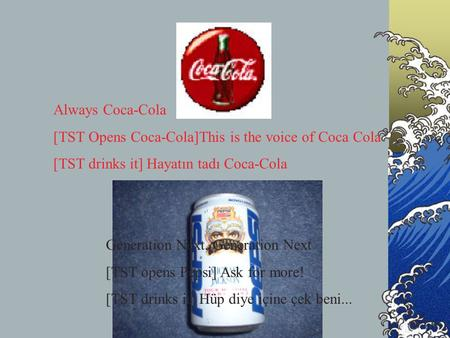 Always Coca-Cola [TST Opens Coca-Cola]This is the voice of Coca Cola [TST drinks it] Hayatın tadı Coca-Cola Generation Next, Generation Next [TST opens.