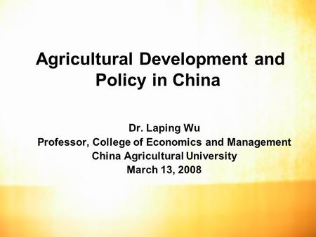 Agricultural Development and Policy in China Dr. Laping Wu Professor, College of Economics and Management China Agricultural University March 13, 2008.