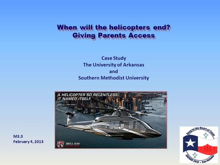 When will the helicopters end? Giving Parents Access Case Study The University of Arkansas and Southern Methodist University M3.3 February 4, 2013.