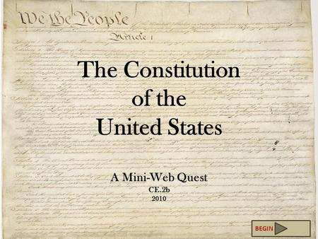 The Constitution of the United States A Mini-Web Quest CE.2b 2010 BEGIN.