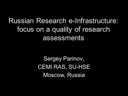 Russian Research e-Infrastructure: focus on a quality of research assessments Sergey Parinov, CEMI RAS, SU-HSE Moscow, Russia.