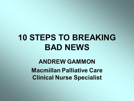 10 STEPS TO BREAKING BAD NEWS ANDREW GAMMON Macmillan Palliative Care Clinical Nurse Specialist.