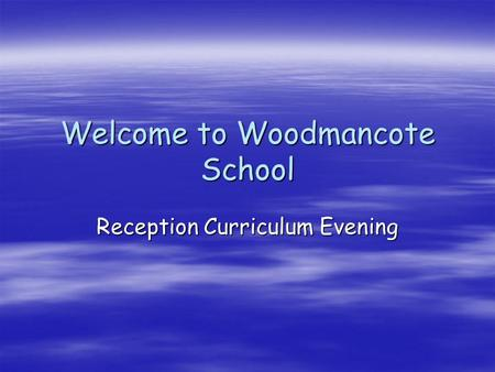 Welcome to Woodmancote School Reception Curriculum Evening.