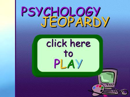 PSYCHOLOGYPSYCHOLOGY JEOPARDY JEOPARDY click here to PLAY.