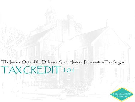 TAX CREDIT 101 The Ins and Outs of the Delaware State Historic Preservation Tax Program.
