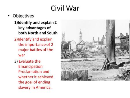 Civil War Objectives 1)Identify and explain 2 key advantages of both North and South 2)Identify and explain the importance of 2 major battles of the war.