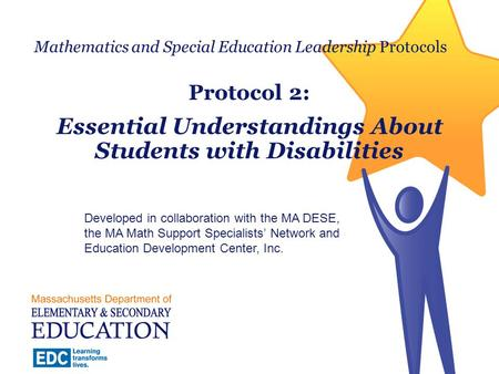 Mathematics and Special Education Leadership Protocols Protocol 2: Essential Understandings About Students with Disabilities Developed in collaboration.