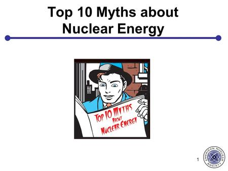 Top 10 Myths about Nuclear Energy 1. Myth # 1: Americans get most of their yearly radiation dose from nuclear power plants. 2.