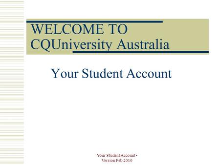 Your Student Account - Version Feb 2010 WELCOME TO CQUniversity Australia Your Student Account.