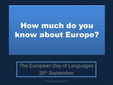 How much do you know about Europe? The European Day of Languages 26 th September 1Lancashire County Council.