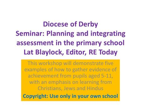 Diocese of Derby Seminar: Planning and integrating assessment in the primary school Lat Blaylock, Editor, RE Today This workshop will demonstrate five.