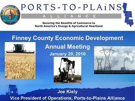 Joe Kiely Vice President of Operations, Ports-to-Plains Alliance Finney County Economic Development Annual Meeting January 20, 2010.