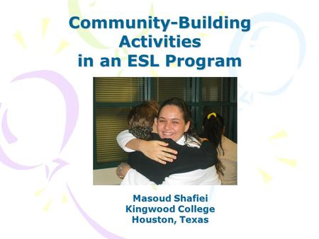 Community-Building Activities in an ESL Program Masoud Shafiei Kingwood College Houston, Texas.