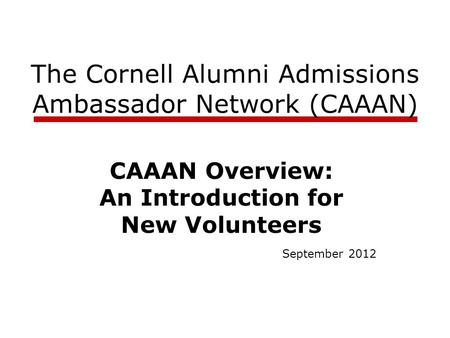 The Cornell Alumni Admissions Ambassador Network (CAAAN) CAAAN Overview: An Introduction for New Volunteers September 2012.