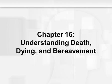 Chapter 16: Understanding Death, Dying, and Bereavement.