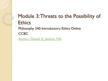 Module 3: Threats to the Possibility of Ethics Philosophy 240: Introductory Ethics Online CCBC Author: Daniel G. Jenkins, MA.