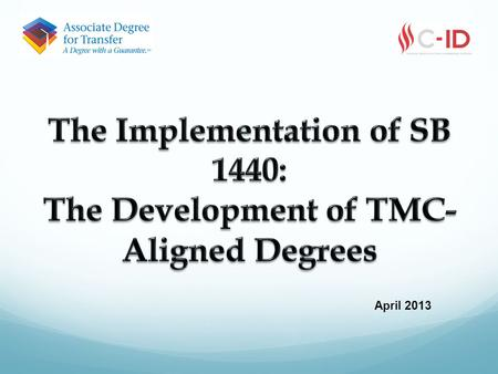 April 2013. Overview C-ID >> TMC >> TMC-Aligned Degrees C-ID and TMC do's and don'ts Effective local practices SB 440 Disciplines in progress.